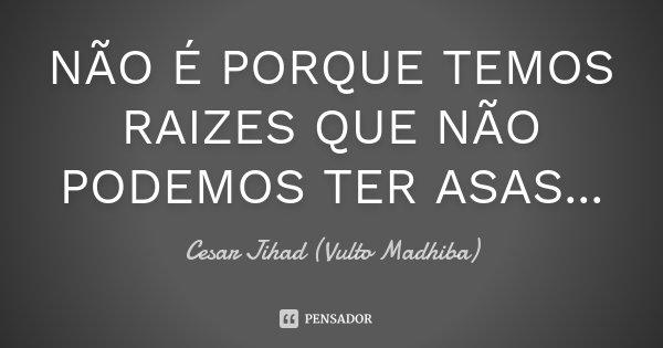 NÃO É PORQUE TEMOS RAIZES QUE NÃO PODEMOS TER ASAS...... Frase de Cesar Jihad (Vulto Madhiba).