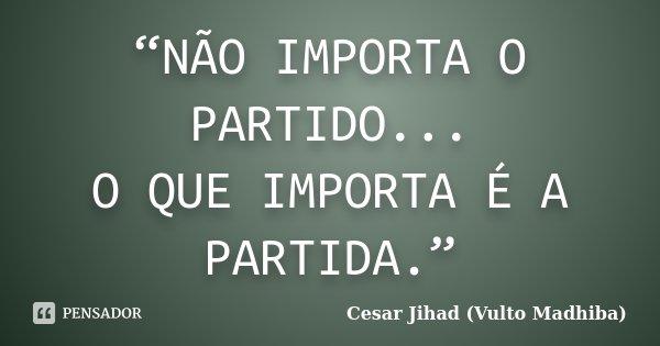 """NÃO IMPORTA O PARTIDO... O QUE IMPORTA É A PARTIDA.""... Frase de Cesar Jihad (Vulto Madhiba)."