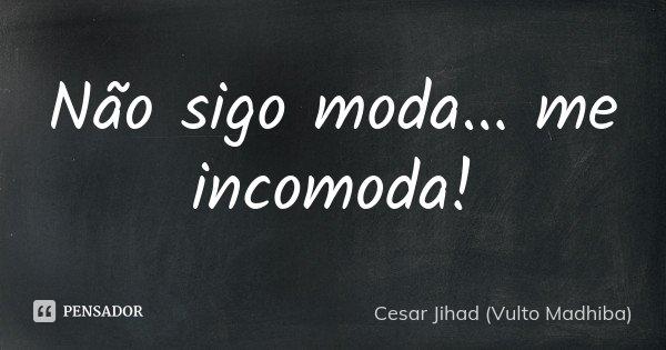 Não sigo moda... me incomoda!... Frase de César Jihad (Vulto Madhiba).