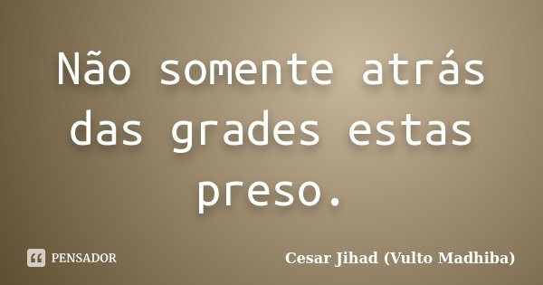 Não somente atrás das grades estas preso.... Frase de César Jihad (Vulto Madhiba).