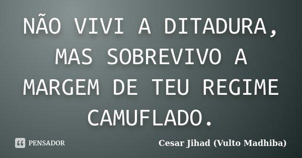 NÃO VIVI A DITADURA, MAS SOBREVIVO A MARGEM DE TEU REGIME CAMUFLADO.... Frase de Cesar Jihad (Vulto Madhiba).