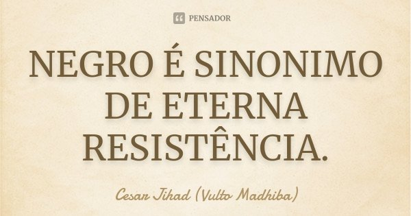 NEGRO É SINONIMO DE ETERNA RESISTÊNCIA.... Frase de Cesar Jihad (Vulto Madhiba).
