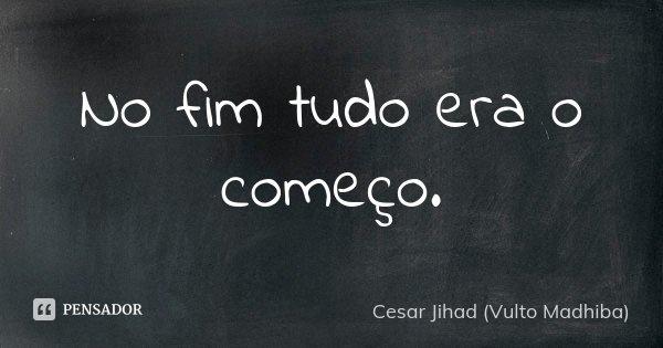 No fim tudo era o começo.... Frase de César Jihad (Vulto Madhiba).