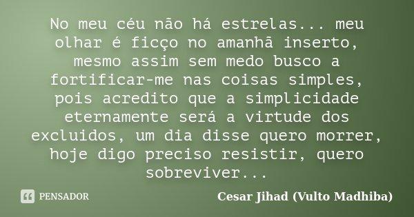 No meu céu não há estrelas... meu olhar é ficço no amanhã inserto, mesmo assim sem medo busco a fortificar-me nas coisas simples, pois acredito que a simplicida... Frase de César Jihad (Vulto Madhiba).