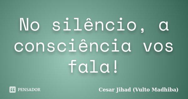 No silêncio, a consciência vos fala!... Frase de César Jihad (Vulto Madhiba).