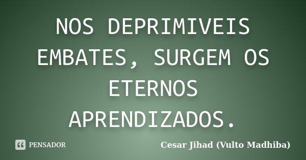 NOS DEPRIMIVEIS EMBATES, SURGEM OS ETERNOS APRENDIZADOS.... Frase de Cesar Jihad (Vulto Madhiba).