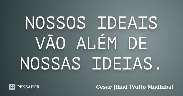 NOSSOS IDEAIS VÃO ALÉM DE NOSSAS IDEIAS.... Frase de Cesar Jihad (Vulto Madhiba).