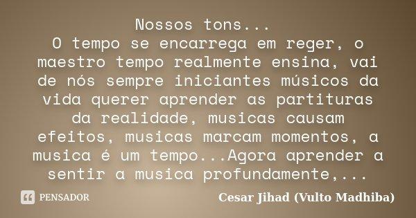 Nossos tons... O tempo se encarrega em reger, o maestro tempo realmente ensina, vai de nós sempre iniciantes músicos da vida querer aprender as partituras da re... Frase de Cesar Jihad (Vulto Madhiba).