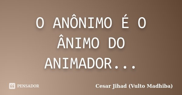O ANÔNIMO É O ÂNIMO DO ANIMADOR...... Frase de Cesar Jihad (Vulto Madhiba).
