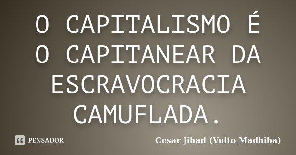 O CAPITALISMO É O CAPITANEAR DA ESCRAVOCRACIA CAMUFLADA.... Frase de Cesar Jihad (Vulto Madhiba).