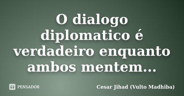 O dialogo diplomatico é verdadeiro enquanto ambos mentem...... Frase de César Jihad (Vulto Madhiba).