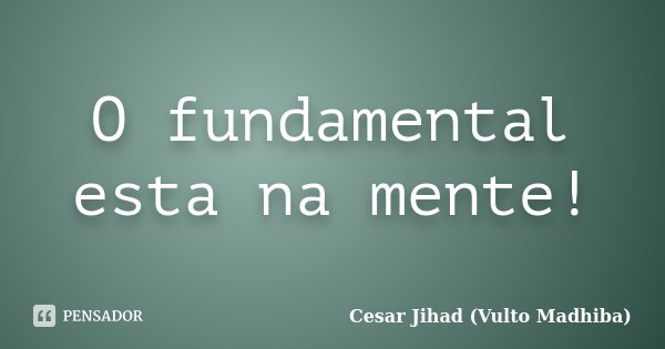 O fundamental esta na mente!... Frase de Cesar Jihad (Vulto Madhiba).
