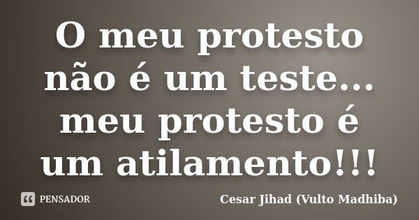 O meu protesto não é um teste... meu protesto é um atilamento!!!... Frase de César Jihad (Vulto Madhiba).