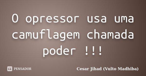 O opressor usa uma camuflagem chamada poder !!!... Frase de César Jihad (Vulto Madhiba).