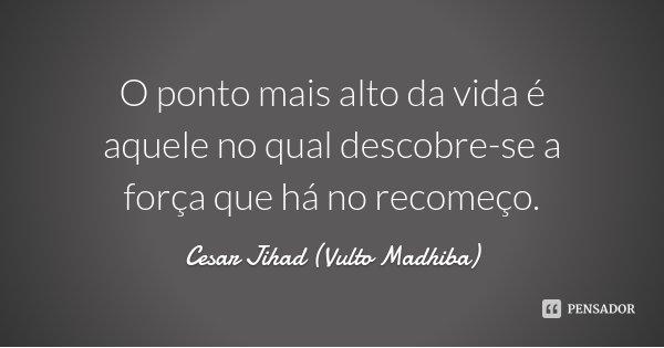 O ponto mais alto da vida é aquele no qual descobre-se a força que há no recomeço.... Frase de Cesar Jihad (Vulto Madhiba).
