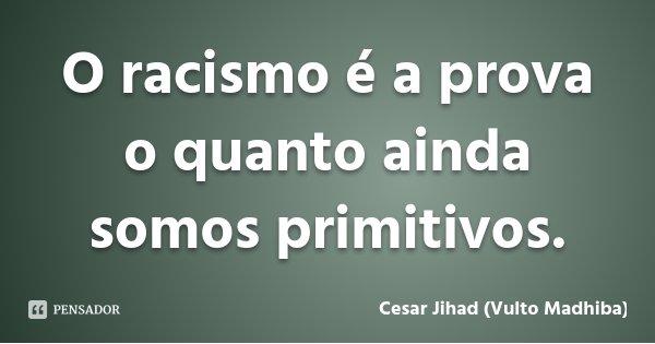 O racismo é a prova o quanto ainda somos primitivos.... Frase de César Jihad (Vulto Madhiba).