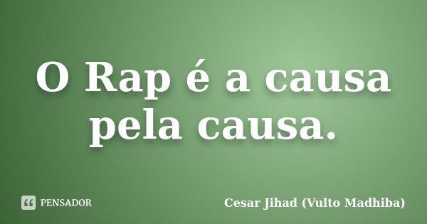 O Rap é a causa pela causa.... Frase de César Jihad (Vulto Madhiba).