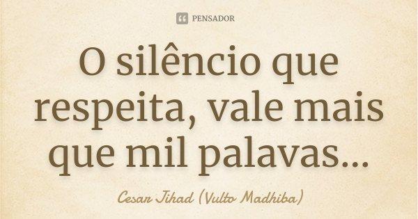 O silêncio que respeita, vale mais que mil palavas...... Frase de César Jihad (Vulto Madhiba).