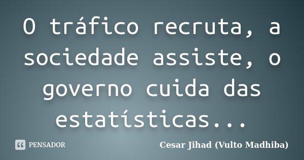 O tráfico recruta, a sociedade assiste, o governo cuida das estatísticas...... Frase de César Jihad (Vulto Madhiba).