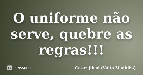 O uniforme não serve, quebre as regras!!!... Frase de Cesar Jihad (Vulto Madhiba).