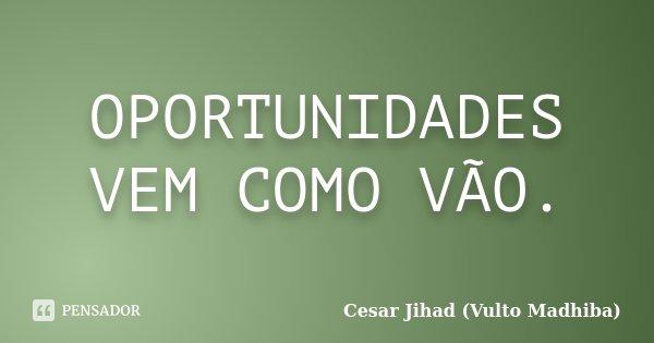 OPORTUNIDADES VEM COMO VÃO.... Frase de Cesar Jihad (Vulto Madhiba).