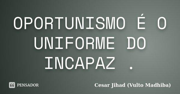 OPORTUNISMO É O UNIFORME DO INCAPAZ .... Frase de Cesar Jihad (Vulto Madhiba).