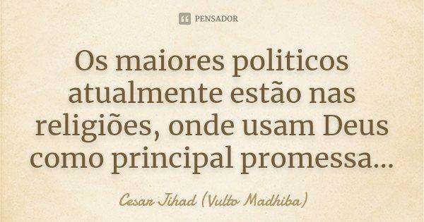 Os maiores politicos atualmente estão nas religiões, onde usam Deus como principal promessa...... Frase de César Jihad (Vulto Madhiba).