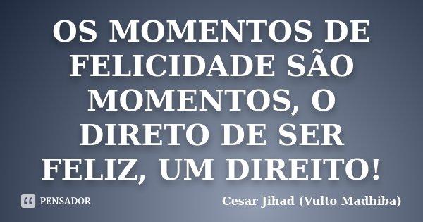 OS MOMENTOS DE FELICIDADE SÃO MOMENTOS, O DIRETO DE SER FELIZ, UM DIREITO!... Frase de Cesar Jihad (Vulto Madhiba).
