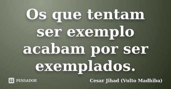 Os que tentam ser exemplo acabam por ser exemplados.... Frase de César Jihad (Vulto Madhiba).