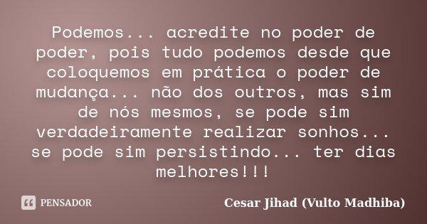 Podemos... acredite no poder de poder, pois tudo podemos desde que coloquemos em prática o poder de mudança... não dos outros, mas sim de nós mesmos, se pode si... Frase de César Jihad (Vulto Madhiba).