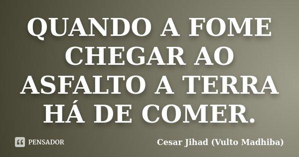 QUANDO A FOME CHEGAR AO ASFALTO A TERRA HÁ DE COMER.... Frase de Cesar Jihad (Vulto Madhiba).