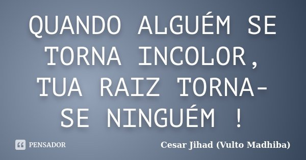 QUANDO ALGUÉM SE TORNA INCOLOR, TUA RAIZ TORNA-SE NINGUÉM !... Frase de Cesar Jihad (Vulto Madhiba).