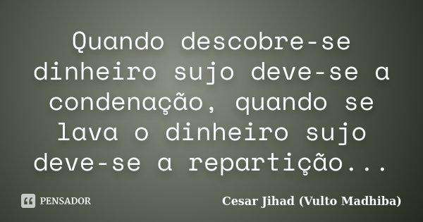 Quando descobre-se dinheiro sujo deve-se a condenação, quando se lava o dinheiro sujo deve-se a repartição...... Frase de César Jihad (Vulto Madhiba).