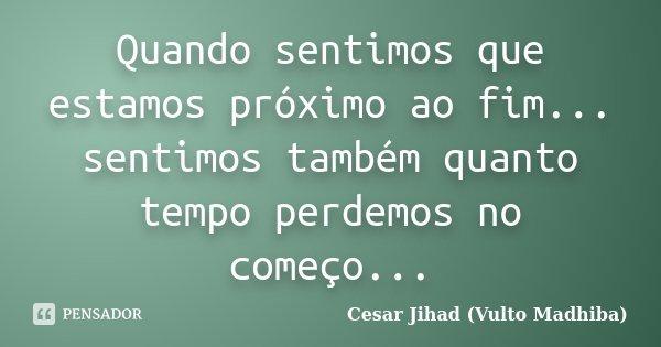 Quando sentimos que estamos próximo ao fim... sentimos também quanto tempo perdemos no começo...... Frase de César Jihad (Vulto Madhiba).