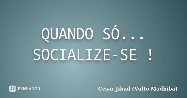 QUANDO SÓ... SOCIALIZE-SE !... Frase de Cesar Jihad (Vulto Madhiba).