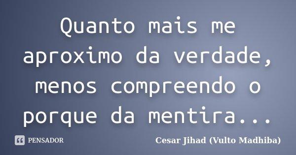 Quanto mais me aproximo da verdade, menos compreendo o porque da mentira...... Frase de Cesar Jihad (Vulto Madhiba).