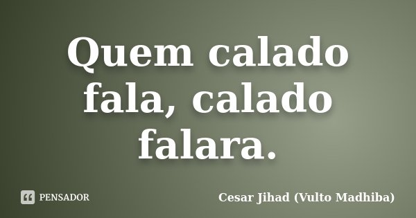 Quem calado fala, calado falara.... Frase de Cesar Jihad (Vulto Madhiba).