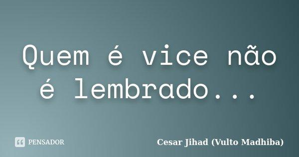 Quem é vice não é lembrado...... Frase de César Jihad (Vulto Madhiba).