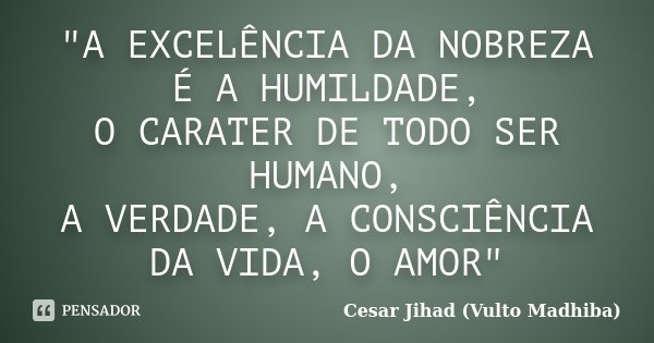"""""""A EXCELÊNCIA DA NOBREZA É A HUMILDADE, O CARATER DE TODO SER HUMANO, A VERDADE, A CONSCIÊNCIA DA VIDA, O AMOR""""... Frase de César Jihad (Vulto Madhiba)."""