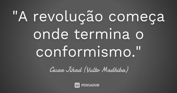"""""""A revolução começa onde termina o conformismo.""""... Frase de César Jihad (Vulto Madhiba)."""