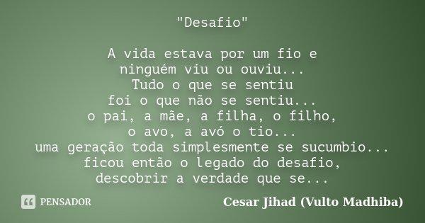 """""""Desafio"""" A vida estava por um fio e ninguém viu ou ouviu... Tudo o que se sentiu foi o que não se sentiu... o pai, a mãe, a filha, o filho, o avo, a ... Frase de César Jihad (Vulto Madhiba)."""