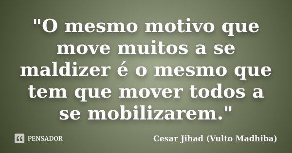 """""""O mesmo motivo que move muitos a se maldizer é o mesmo que tem que mover todos a se mobilizarem.""""... Frase de César Jihad (Vulto Madhiba)."""