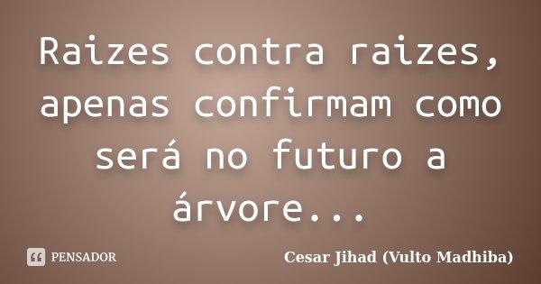 Raizes contra raizes, apenas confirmam como será no futuro a árvore...... Frase de César Jihad (Vulto Madhiba).