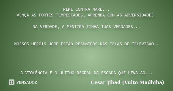 REME CONTRA MARÉ... VENÇA AS FORTES TEMPESTADES, APRENDA COM AS ADVERSIDADES. NA VERDADE, A MENTIRA TINHA TUAS VERDADES... NOSSOS HERÓIS HOJE ESTÃO RESUMIDOS NA... Frase de Cesar Jihad (Vulto Madhiba).