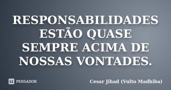 RESPONSABILIDADES ESTÃO QUASE SEMPRE ACIMA DE NOSSAS VONTADES.... Frase de Cesar Jihad (Vulto Madhiba).