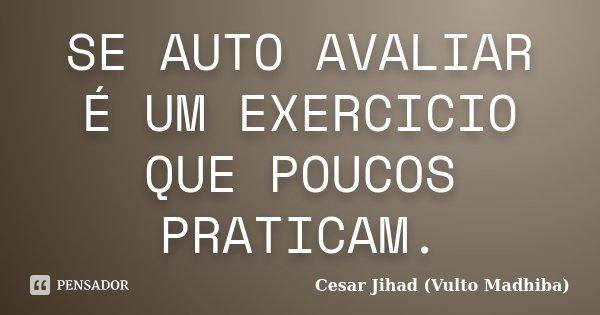 SE AUTO AVALIAR É UM EXERCICIO QUE POUCOS PRATICAM.... Frase de Cesar Jihad (Vulto Madhiba).