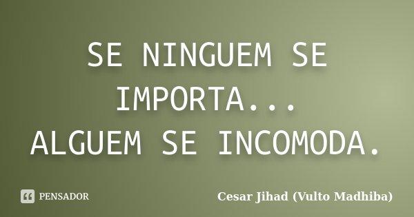 SE NINGUEM SE IMPORTA... ALGUEM SE INCOMODA.... Frase de Cesar Jihad (Vulto Madhiba).