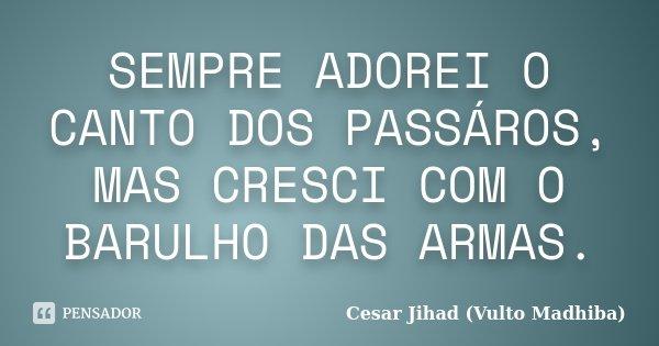 SEMPRE ADOREI O CANTO DOS PASSÁROS, MAS CRESCI COM O BARULHO DAS ARMAS.... Frase de Cesar Jihad (Vulto Madhiba).