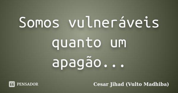 Somos vulneráveis quanto um apagão...... Frase de César Jihad (Vulto Madhiba).