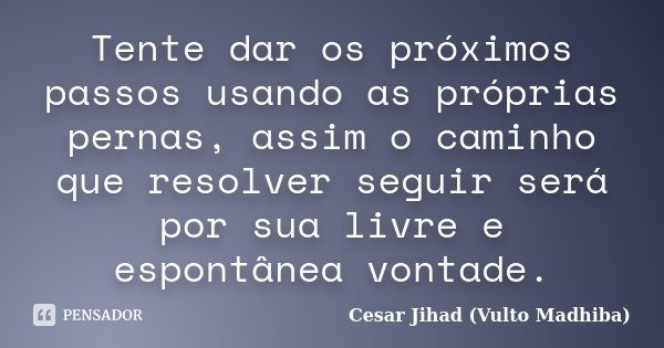Tente dar os próximos passos usando as próprias pernas, assim o caminho que resolver seguir será por sua livre e espontânea vontade.... Frase de César Jihad (Vulto Madhiba).